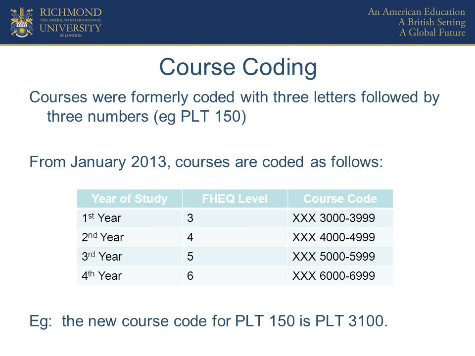 Course Coding Courses were formerly coded with three letters followed by three numbers (eg PLT 150) From January 2013, courses are coded as follows: Eg: the new course code for PLT 150 is PLT 3100.