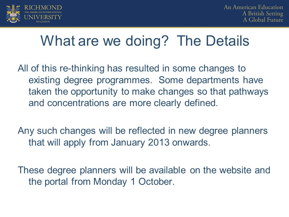 What are we doing? The Details All of this re-thinking has resulted in some changes to existing degree programmes. Some departments have taken the opp