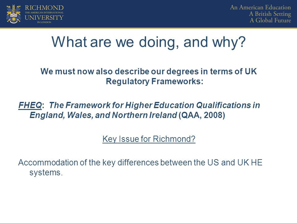 What are we doing, and why? We must now also describe our degrees in terms of UK Regulatory Frameworks: FHEQ: The Framework for Higher Education Quali
