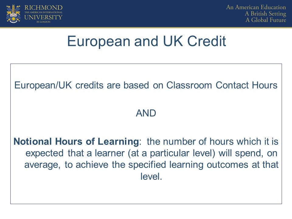 European and UK Credit European/UK credits are based on Classroom Contact Hours AND Notional Hours of Learning: the number of hours which it is expected that a learner (at a particular level) will spend, on average, to achieve the specified learning outcomes at that level.