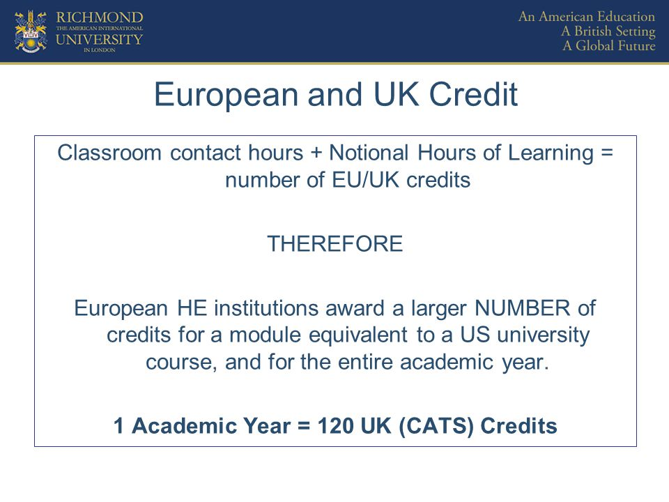 European and UK Credit Classroom contact hours + Notional Hours of Learning = number of EU/UK credits THEREFORE European HE institutions award a larger NUMBER of credits for a module equivalent to a US university course, and for the entire academic year.