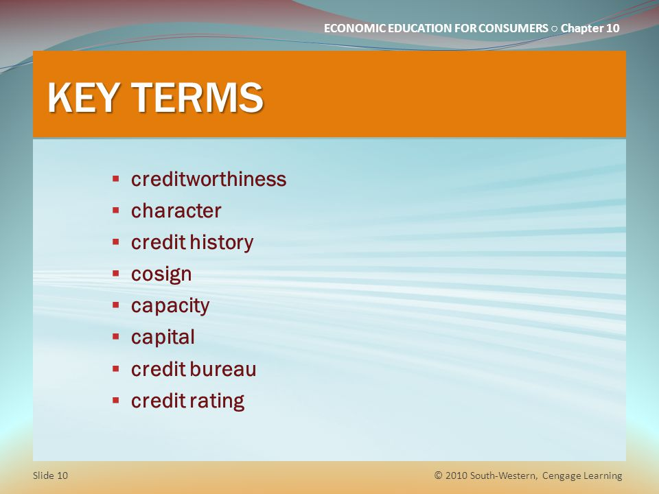 ECONOMIC EDUCATION FOR CONSUMERS Chapter 10 KEY TERMS creditworthiness character credit history cosign capacity capital credit bureau credit rating © 2010 South-Western, Cengage Learning Slide 10