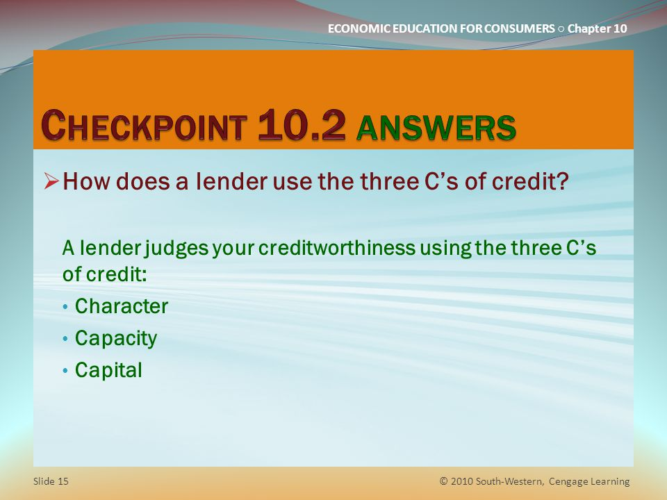 ECONOMIC EDUCATION FOR CONSUMERS Chapter 10 How does a lender use the three Cs of credit.