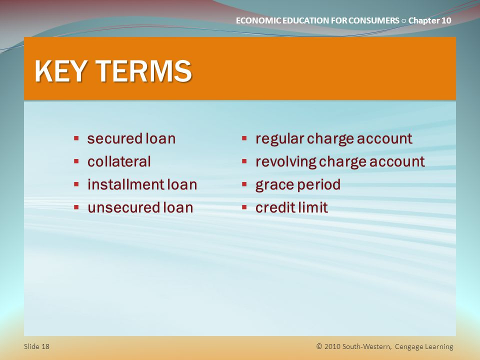 ECONOMIC EDUCATION FOR CONSUMERS Chapter 10 KEY TERMS secured loan collateral installment loan unsecured loan regular charge account revolving charge account grace period credit limit © 2010 South-Western, Cengage Learning Slide 18