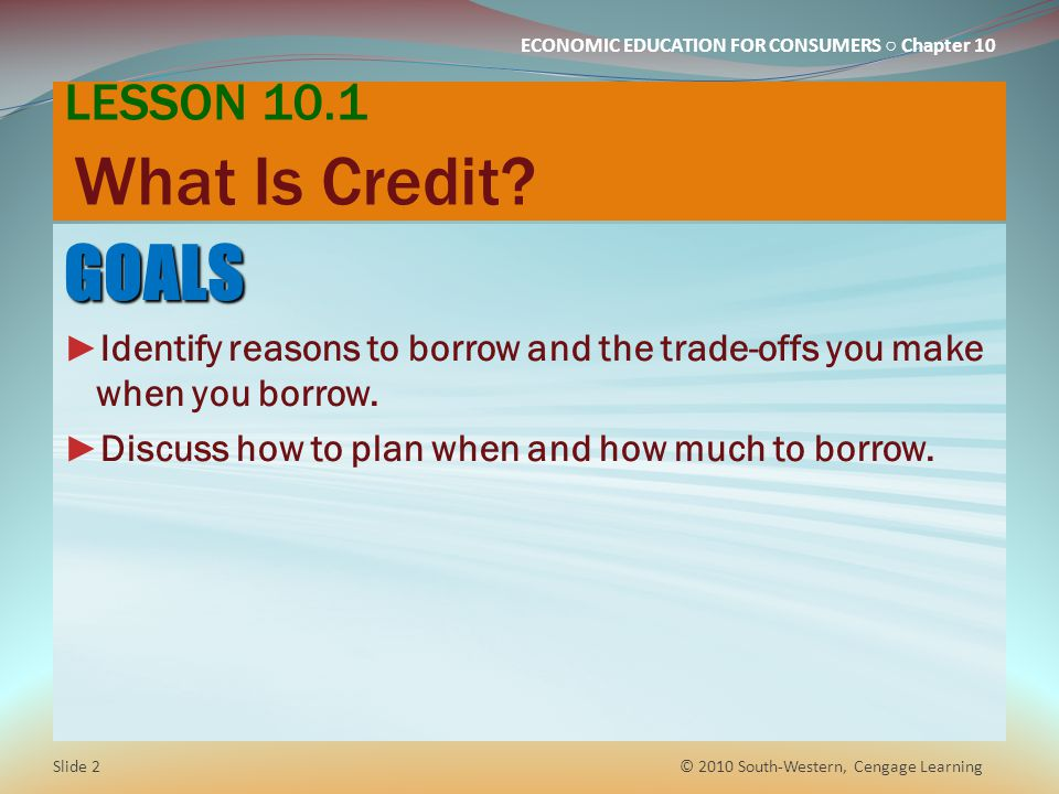 ECONOMIC EDUCATION FOR CONSUMERS Chapter 10 LESSON 10.1 What Is Credit.