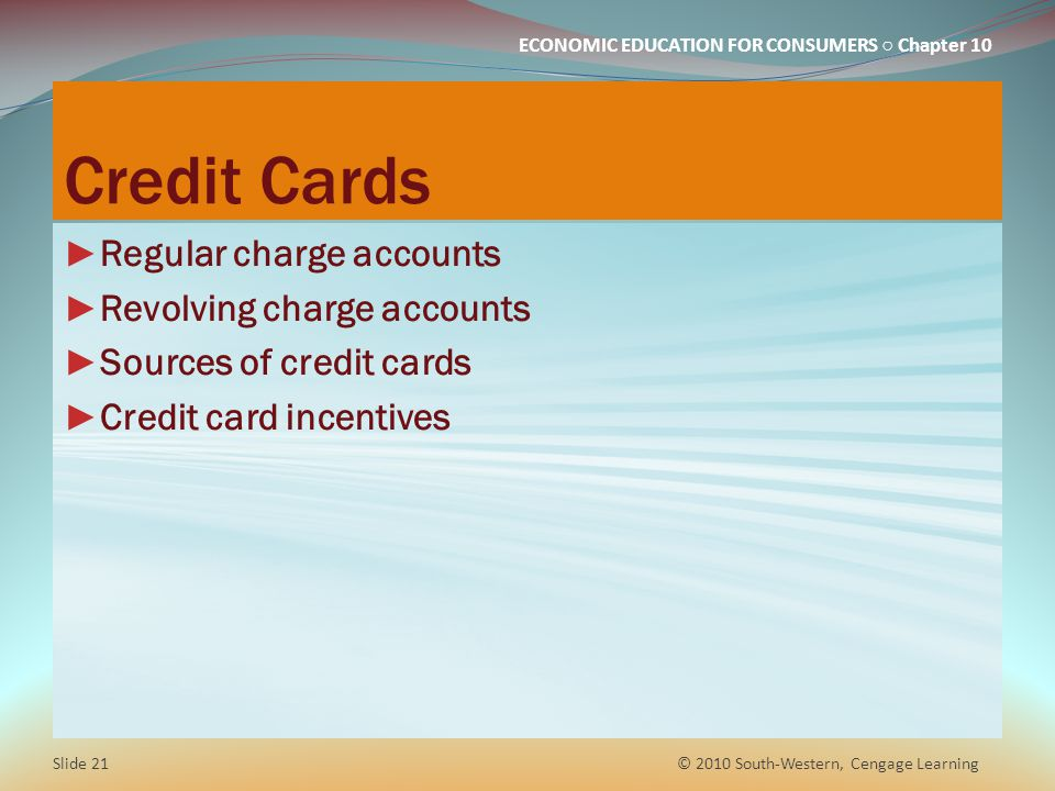 ECONOMIC EDUCATION FOR CONSUMERS Chapter 10 Credit Cards Regular charge accounts Revolving charge accounts Sources of credit cards Credit card incentives © 2010 South-Western, Cengage Learning Slide 21