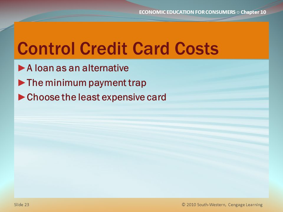 ECONOMIC EDUCATION FOR CONSUMERS Chapter 10 Control Credit Card Costs A loan as an alternative The minimum payment trap Choose the least expensive card © 2010 South-Western, Cengage Learning Slide 23