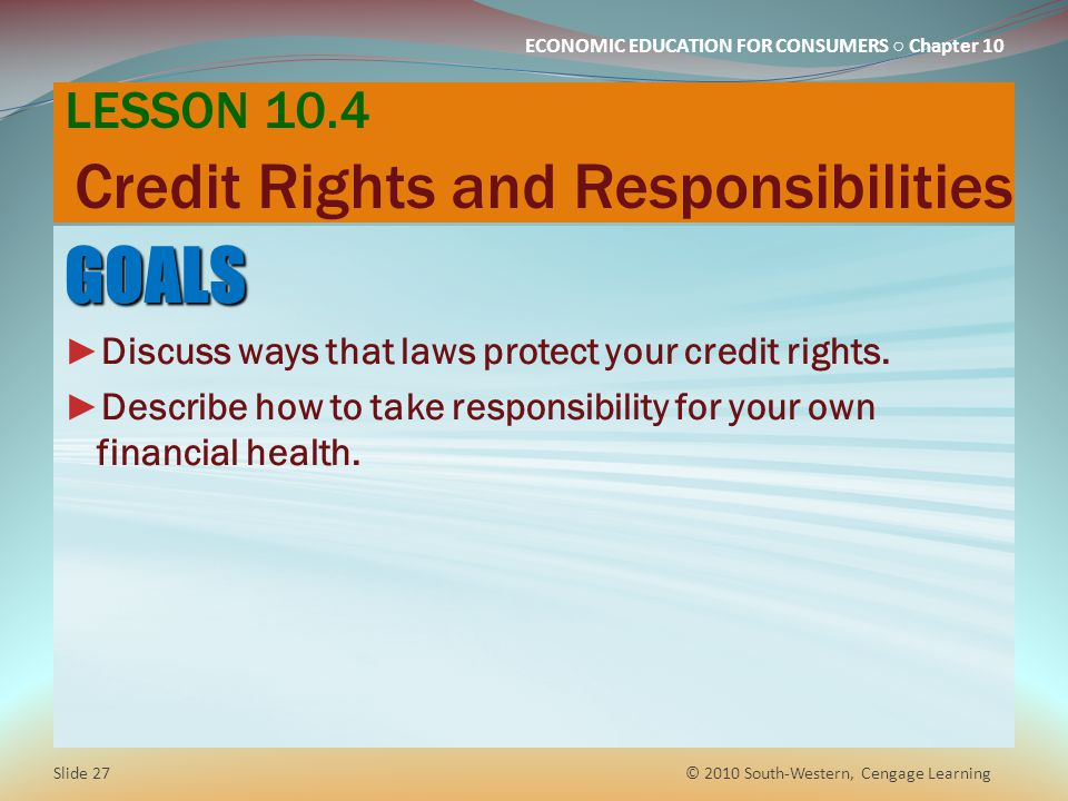 ECONOMIC EDUCATION FOR CONSUMERS Chapter 10 LESSON 10.4 Credit Rights and Responsibilities GOALS Discuss ways that laws protect your credit rights.