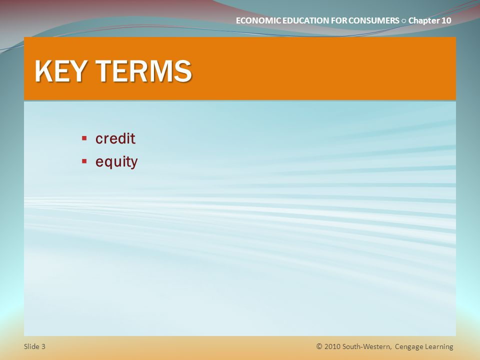 ECONOMIC EDUCATION FOR CONSUMERS Chapter 10 KEY TERMS credit equity © 2010 South-Western, Cengage Learning Slide 3