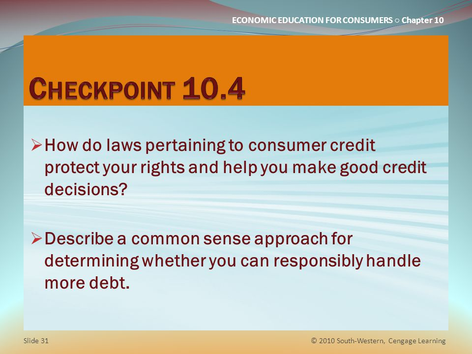 ECONOMIC EDUCATION FOR CONSUMERS Chapter 10 How do laws pertaining to consumer credit protect your rights and help you make good credit decisions.