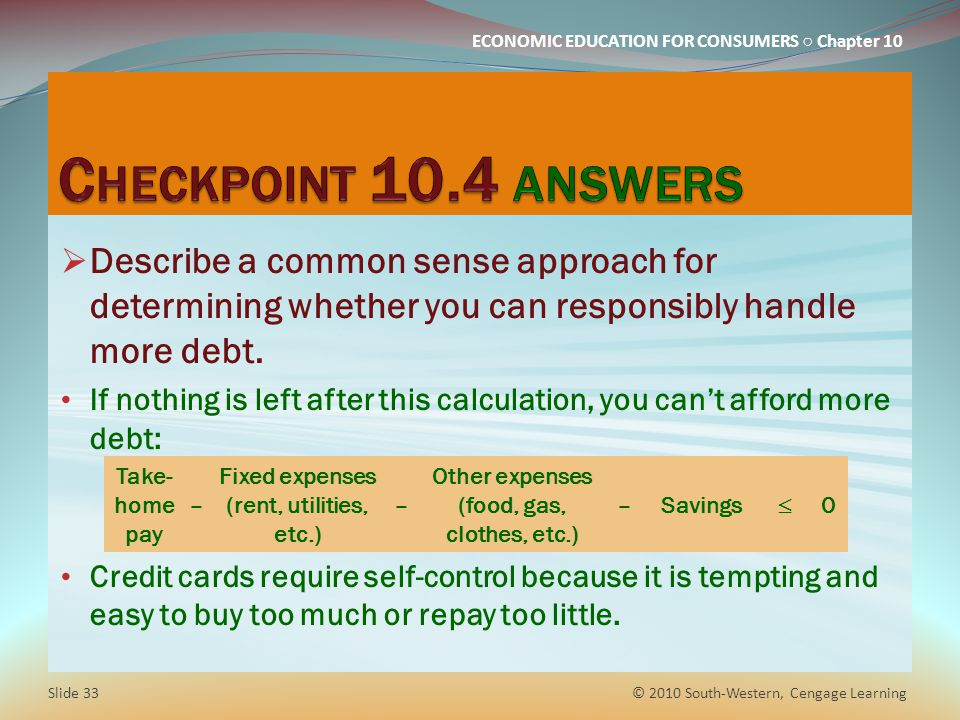 ECONOMIC EDUCATION FOR CONSUMERS Chapter 10 Take- home pay – Fixed expenses (rent, utilities, etc.) – Other expenses (food, gas, clothes, etc.) –Savings 0 Describe a common sense approach for determining whether you can responsibly handle more debt.