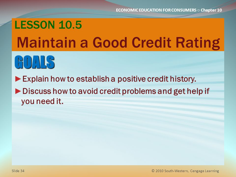 ECONOMIC EDUCATION FOR CONSUMERS Chapter 10 LESSON 10.5 Maintain a Good Credit Rating GOALS Explain how to establish a positive credit history.