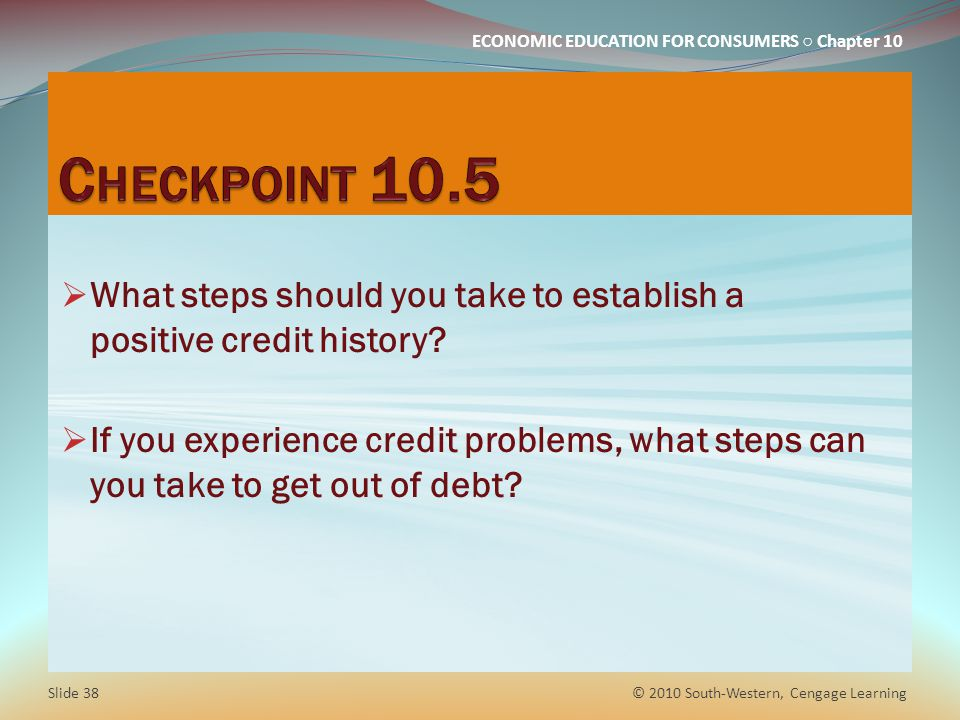 ECONOMIC EDUCATION FOR CONSUMERS Chapter 10 What steps should you take to establish a positive credit history.
