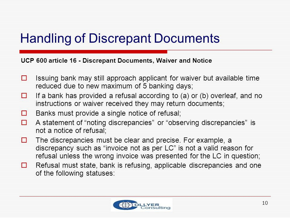 10 Handling of Discrepant Documents UCP 600 article 16 - Discrepant Documents, Waiver and Notice Issuing bank may still approach applicant for waiver