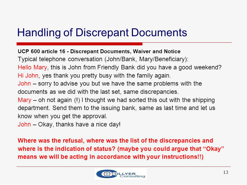 13 Handling of Discrepant Documents UCP 600 article 16 - Discrepant Documents, Waiver and Notice Typical telephone conversation (John/Bank, Mary/Benef