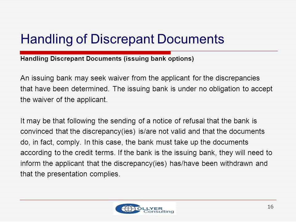 16 Handling of Discrepant Documents Handling Discrepant Documents (issuing bank options) An issuing bank may seek waiver from the applicant for the di
