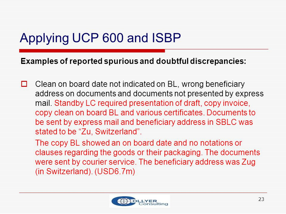 23 Applying UCP 600 and ISBP Examples of reported spurious and doubtful discrepancies: Clean on board date not indicated on BL, wrong beneficiary addr