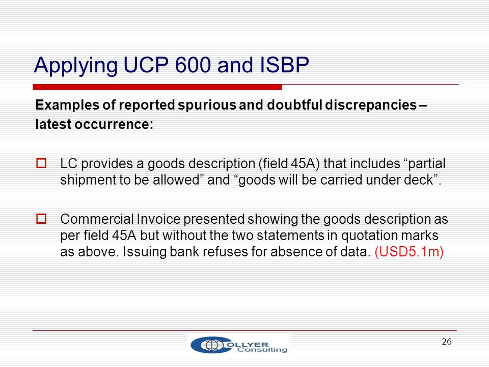 26 Applying UCP 600 and ISBP Examples of reported spurious and doubtful discrepancies – latest occurrence: LC provides a goods description (field 45A)