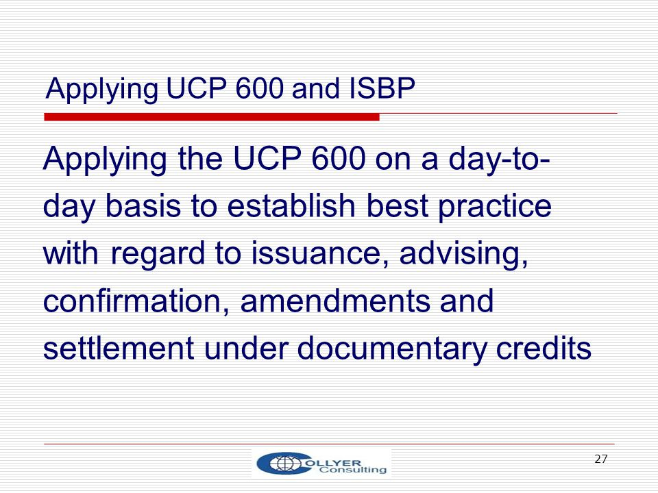 27 Applying the UCP 600 on a day-to- day basis to establish best practice with regard to issuance, advising, confirmation, amendments and settlement u