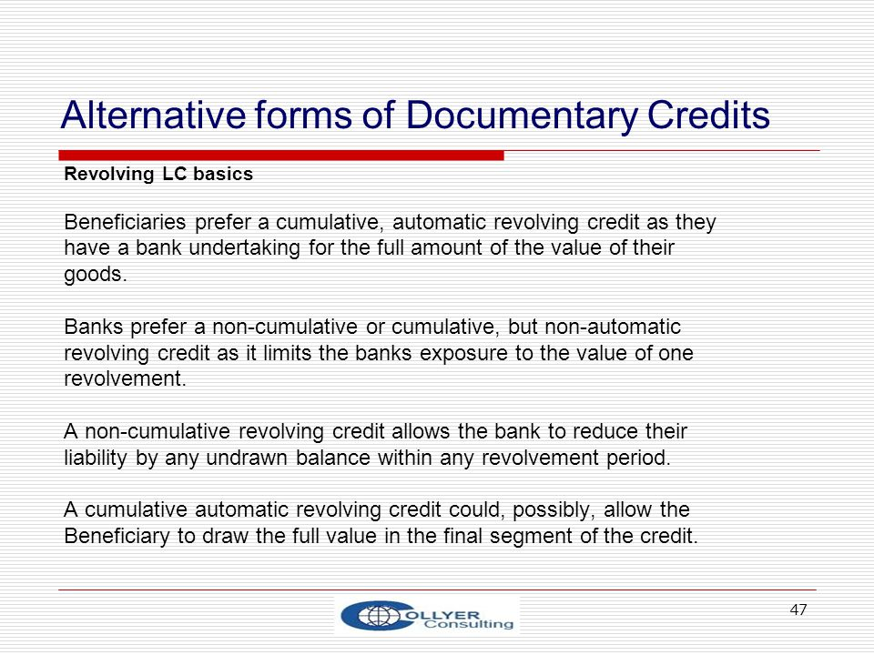 47 Alternative forms of Documentary Credits Revolving LC basics Beneficiaries prefer a cumulative, automatic revolving credit as they have a bank unde