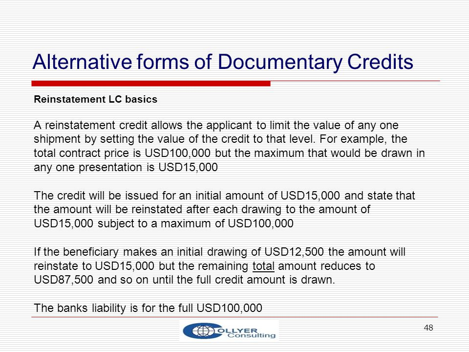 48 Alternative forms of Documentary Credits Reinstatement LC basics A reinstatement credit allows the applicant to limit the value of any one shipment