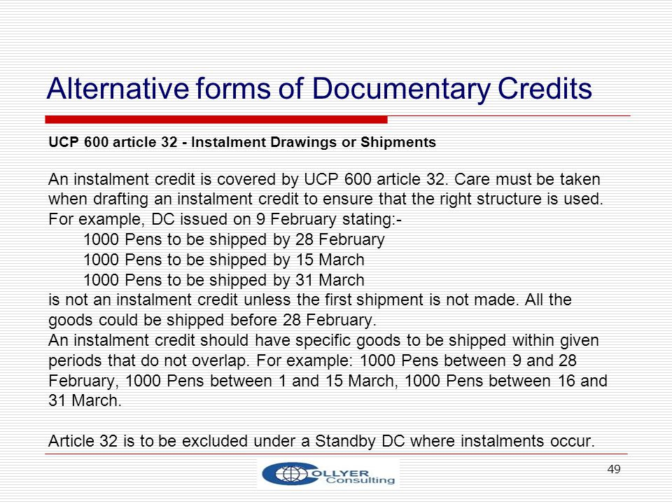 49 Alternative forms of Documentary Credits UCP 600 article 32 - Instalment Drawings or Shipments An instalment credit is covered by UCP 600 article 3