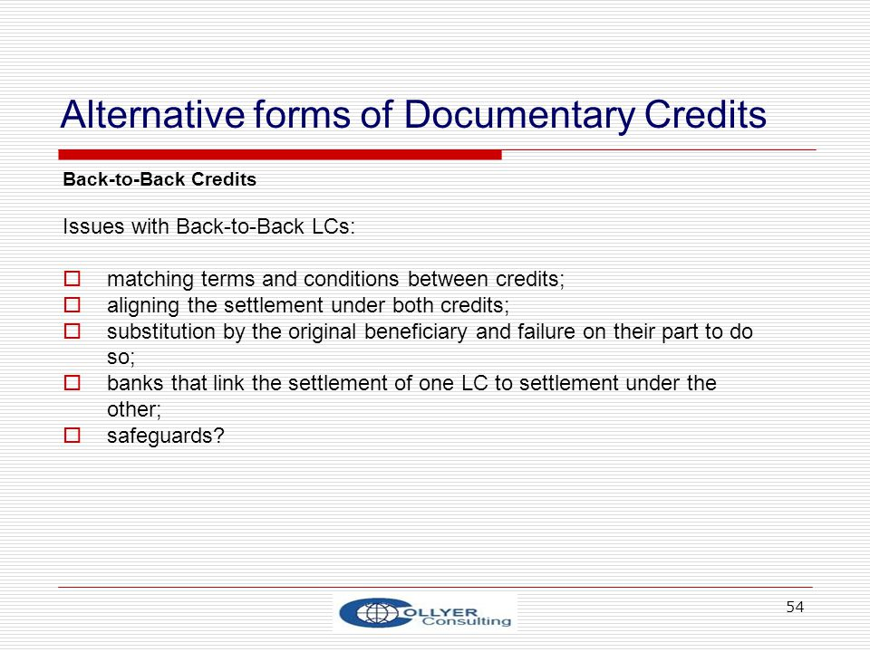 54 Alternative forms of Documentary Credits Back-to-Back Credits Issues with Back-to-Back LCs: matching terms and conditions between credits; aligning