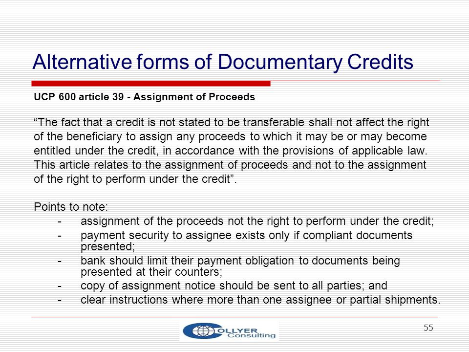 55 Alternative forms of Documentary Credits UCP 600 article 39 - Assignment of Proceeds The fact that a credit is not stated to be transferable shall