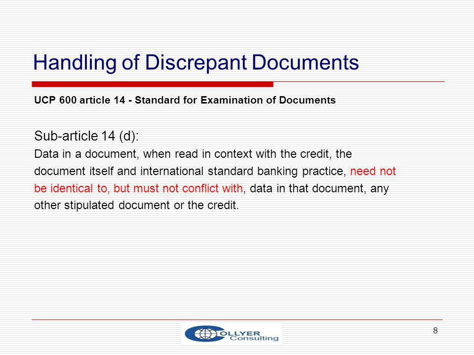 8 Handling of Discrepant Documents UCP 600 article 14 - Standard for Examination of Documents Sub-article 14 (d): Data in a document, when read in con