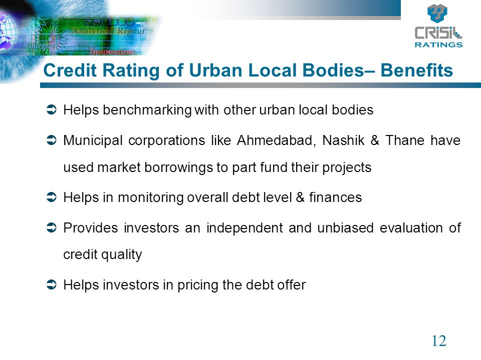 12 Helps benchmarking with other urban local bodies Municipal corporations like Ahmedabad, Nashik & Thane have used market borrowings to part fund the