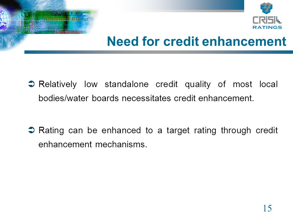 15 Need for credit enhancement Relatively low standalone credit quality of most local bodies/water boards necessitates credit enhancement. Rating can