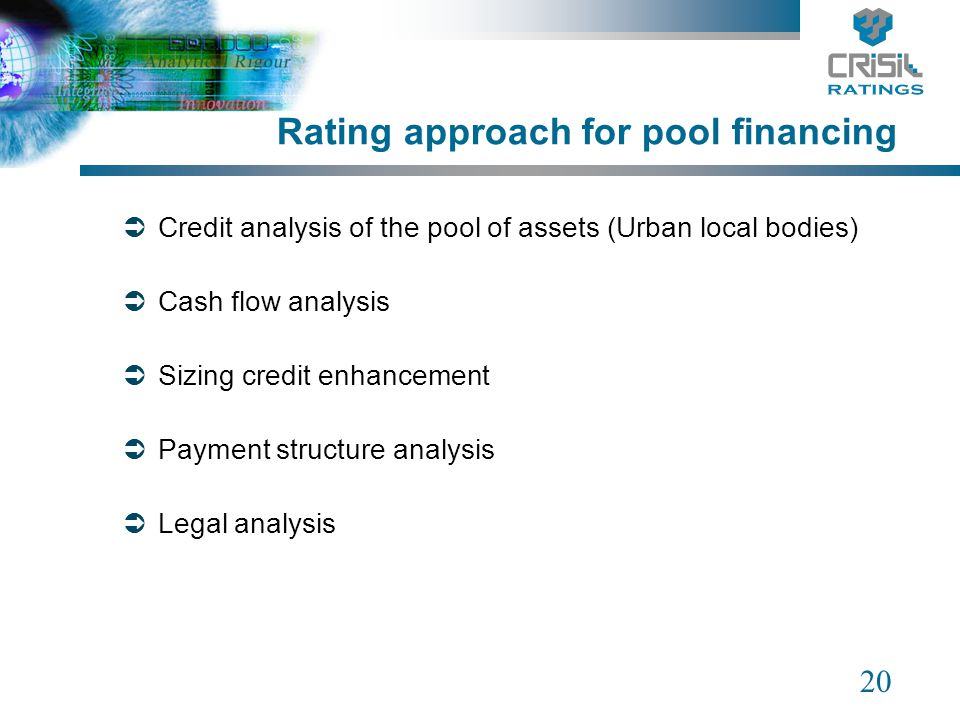 20 Rating approach for pool financing Credit analysis of the pool of assets (Urban local bodies) Cash flow analysis Sizing credit enhancement Payment structure analysis Legal analysis