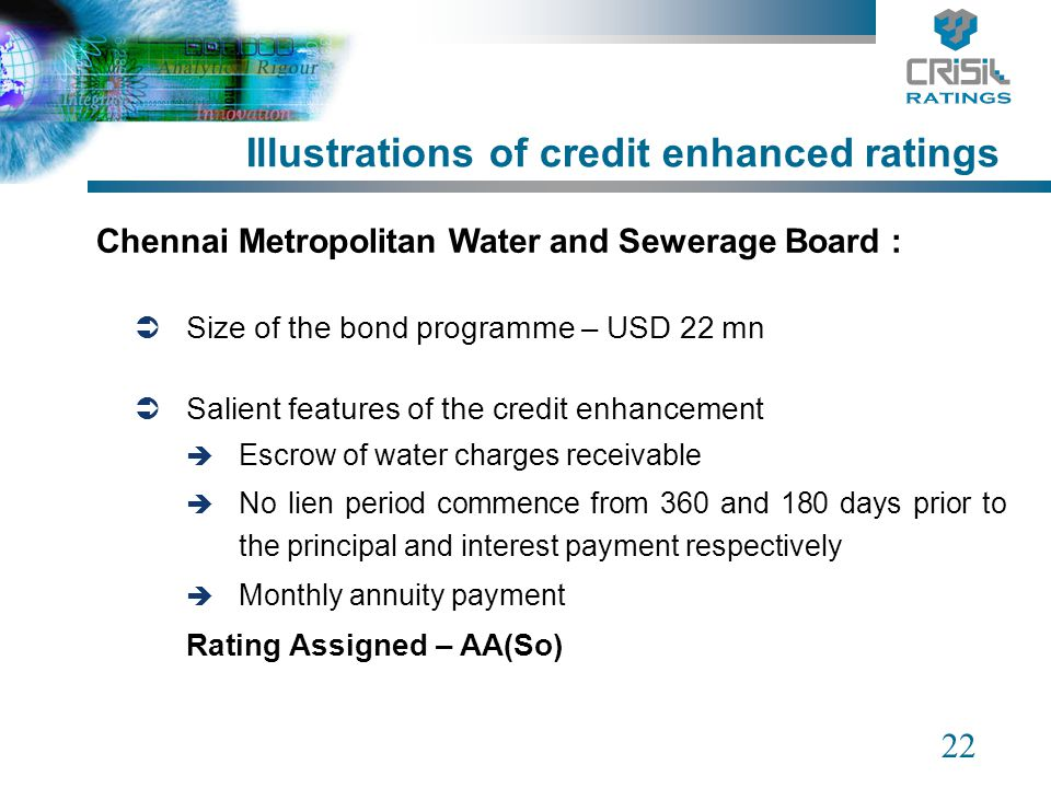 22 Illustrations of credit enhanced ratings Chennai Metropolitan Water and Sewerage Board : Size of the bond programme – USD 22 mn Salient features of the credit enhancement Escrow of water charges receivable No lien period commence from 360 and 180 days prior to the principal and interest payment respectively Monthly annuity payment Rating Assigned – AA(So)