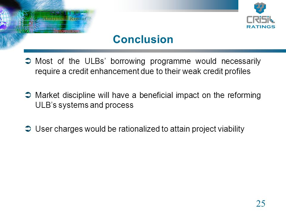 25 Conclusion Most of the ULBs borrowing programme would necessarily require a credit enhancement due to their weak credit profiles Market discipline will have a beneficial impact on the reforming ULBs systems and process User charges would be rationalized to attain project viability