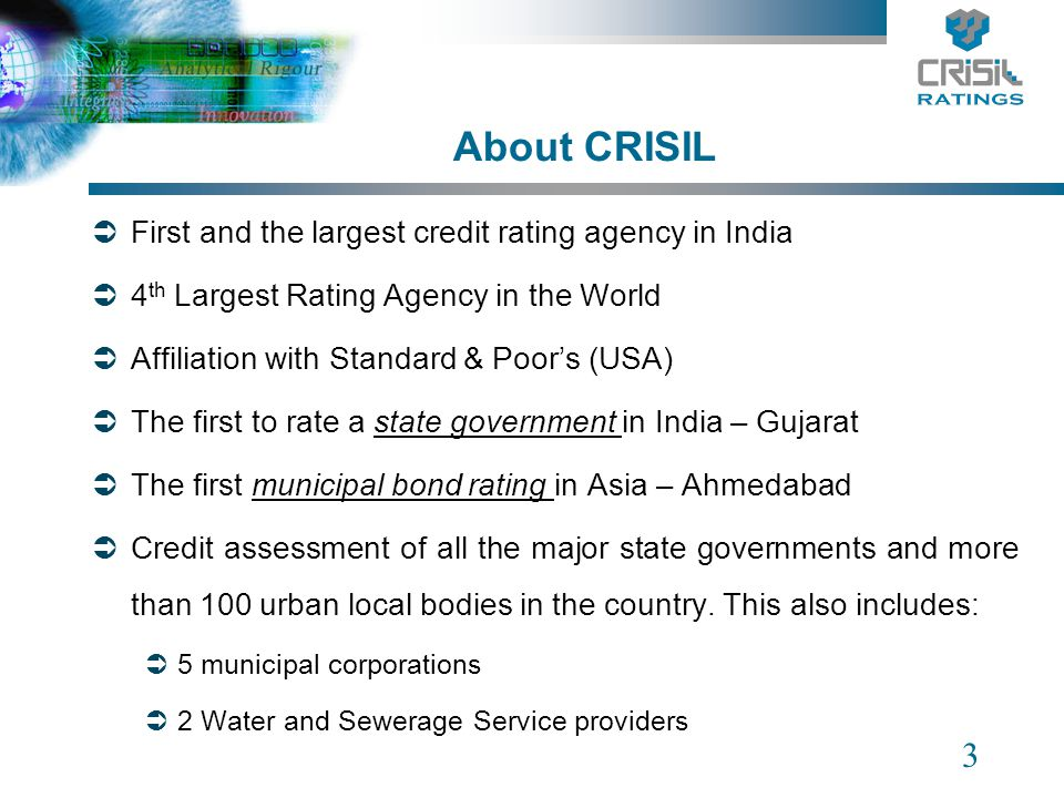 3 About CRISIL First and the largest credit rating agency in India 4 th Largest Rating Agency in the World Affiliation with Standard & Poors (USA) The