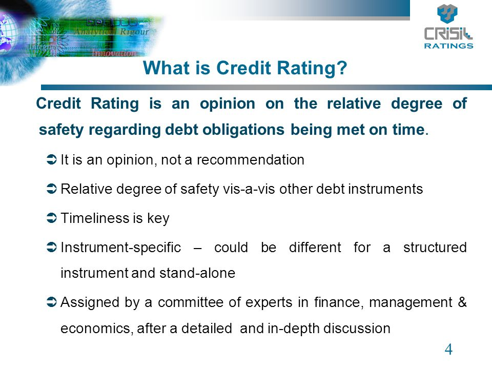 4 What is Credit Rating? Credit Rating is an opinion on the relative degree of safety regarding debt obligations being met on time. It is an opinion,
