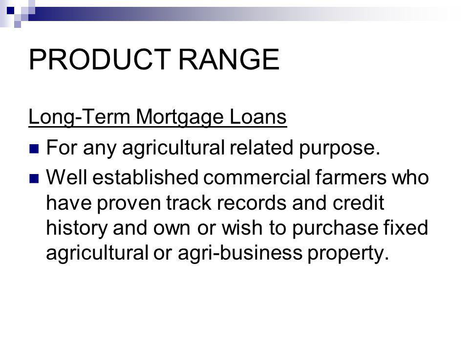 PRODUCT RANGE Long-Term Mortgage Loans For any agricultural related purpose. Well established commercial farmers who have proven track records and cre