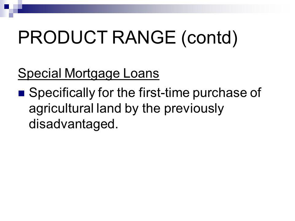 PRODUCT RANGE (contd) Special Mortgage Loans Specifically for the first-time purchase of agricultural land by the previously disadvantaged.