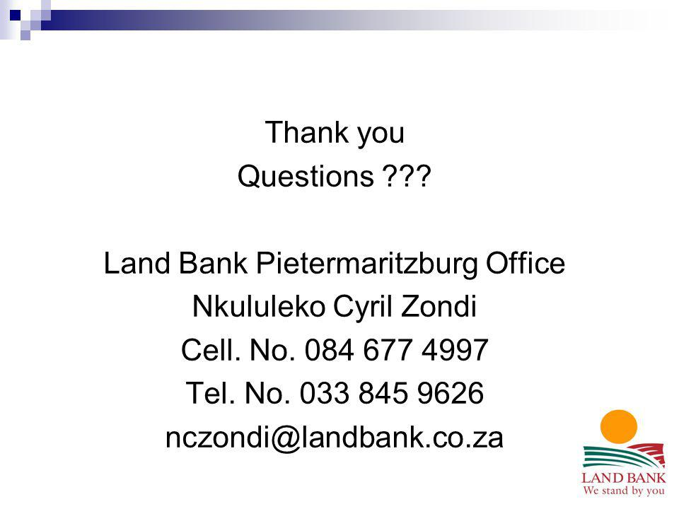 Thank you Questions ??? Land Bank Pietermaritzburg Office Nkululeko Cyril Zondi Cell. No. 084 677 4997 Tel. No. 033 845 9626 nczondi@landbank.co.za