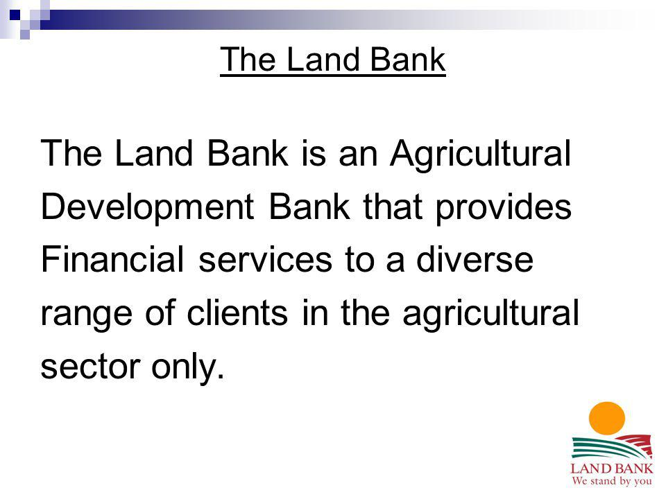 The Land Bank The Land Bank is an Agricultural Development Bank that provides Financial services to a diverse range of clients in the agricultural sec