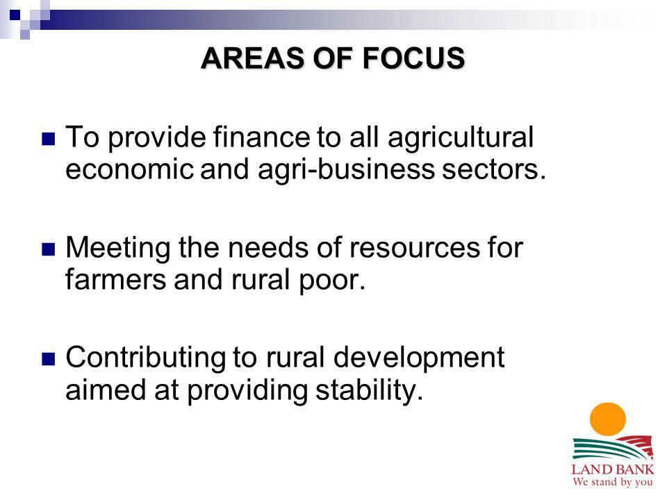 AREAS OF FOCUS To provide finance to all agricultural economic and agri-business sectors. Meeting the needs of resources for farmers and rural poor. C