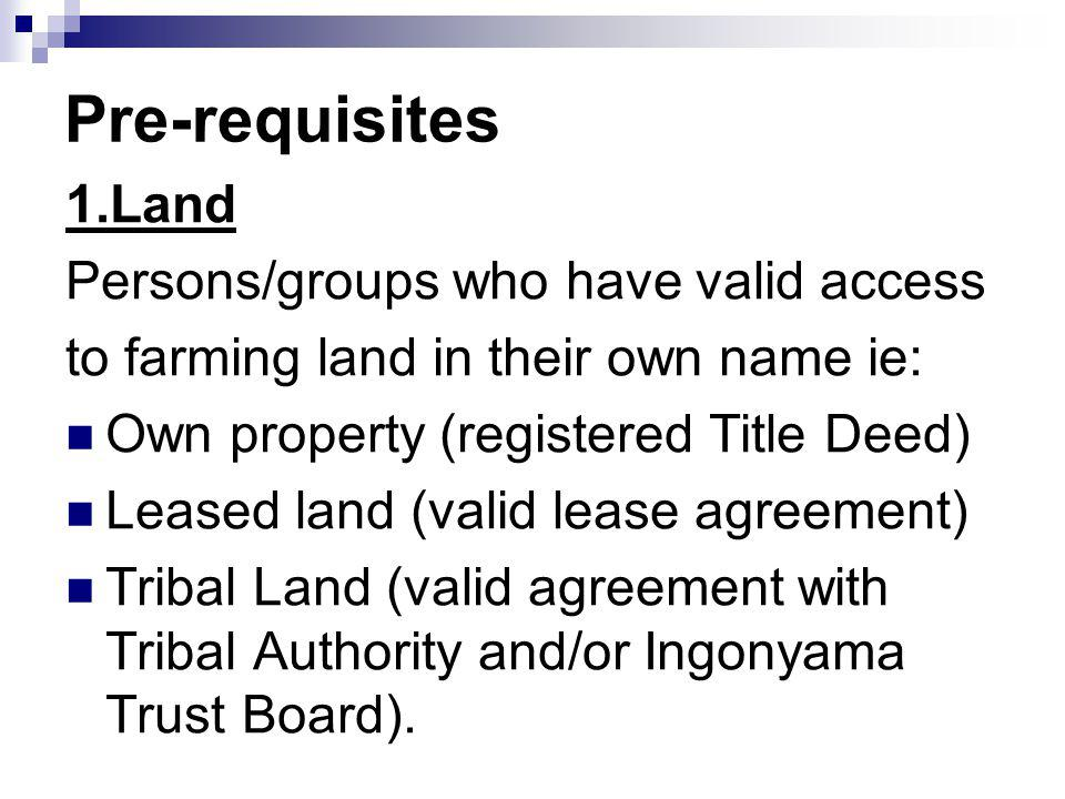 Pre-requisites 1.Land Persons/groups who have valid access to farming land in their own name ie: Own property (registered Title Deed) Leased land (val