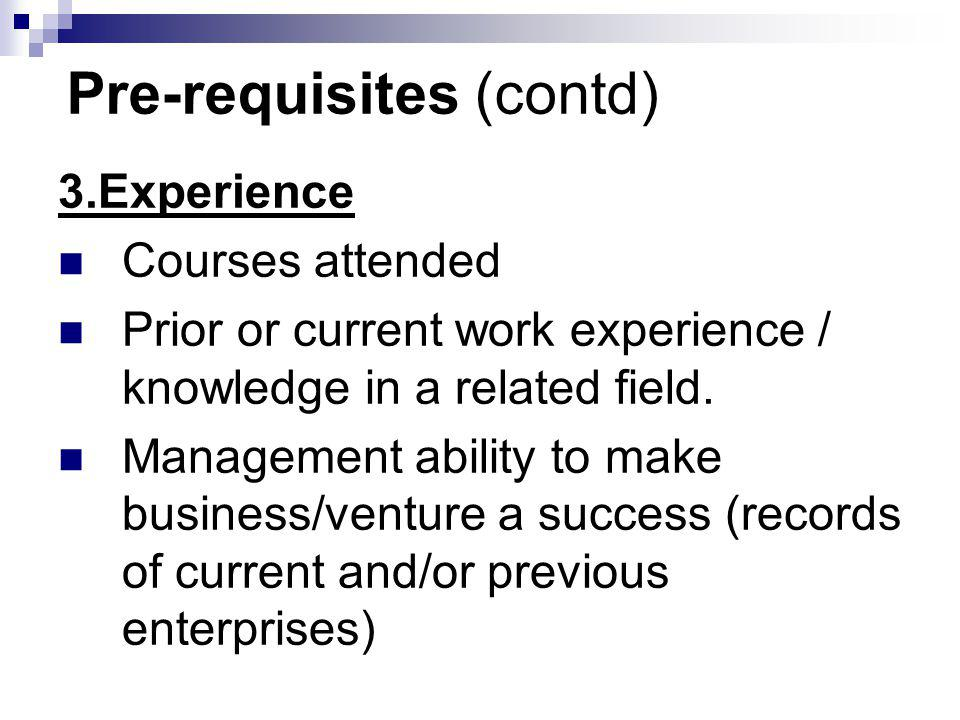 Pre-requisites (contd) 3.Experience Courses attended Prior or current work experience / knowledge in a related field. Management ability to make busin