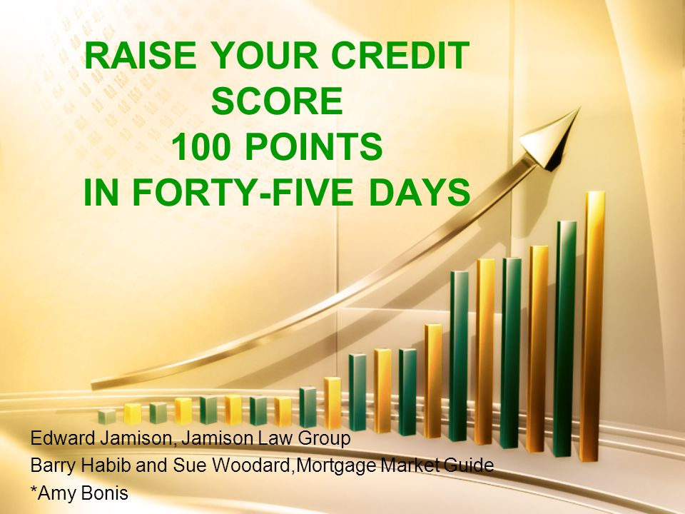 RAISE YOUR CREDIT SCORE 100 POINTS IN FORTY-FIVE DAYS Edward Jamison, Jamison Law Group Barry Habib and Sue Woodard,Mortgage Market Guide *Amy Bonis