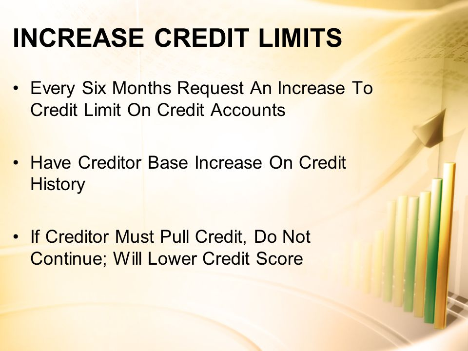 INCREASE CREDIT LIMITS Every Six Months Request An Increase To Credit Limit On Credit Accounts Have Creditor Base Increase On Credit History If Creditor Must Pull Credit, Do Not Continue; Will Lower Credit Score