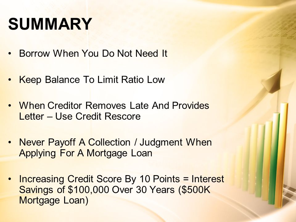 SUMMARY Borrow When You Do Not Need It Keep Balance To Limit Ratio Low When Creditor Removes Late And Provides Letter – Use Credit Rescore Never Payoff A Collection / Judgment When Applying For A Mortgage Loan Increasing Credit Score By 10 Points = Interest Savings of $100,000 Over 30 Years ($500K Mortgage Loan)