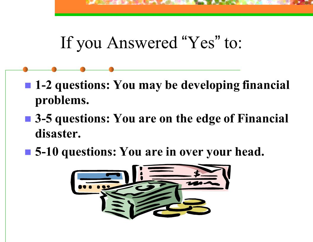 If you Answered Yes to: 1-2 questions: You may be developing financial problems.