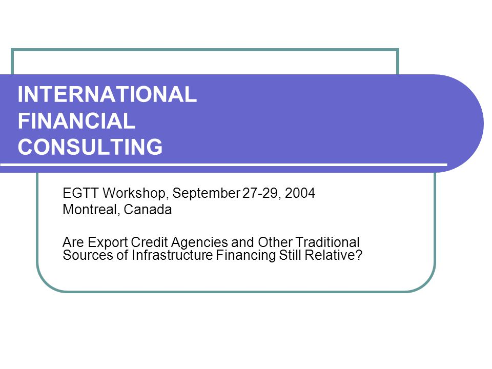 INTERNATIONAL FINANCIAL CONSULTING EGTT Workshop, September 27-29, 2004 Montreal, Canada Are Export Credit Agencies and Other Traditional Sources of I