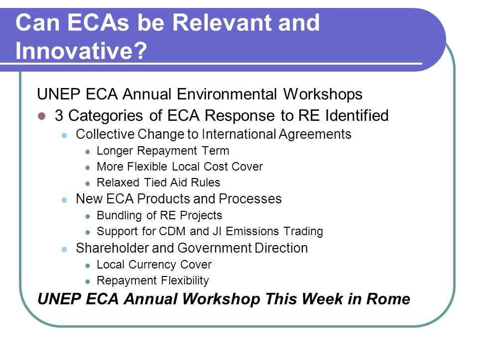 Can ECAs be Relevant and Innovative? UNEP ECA Annual Environmental Workshops 3 Categories of ECA Response to RE Identified Collective Change to Intern
