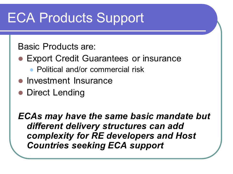 ECA Products Support Basic Products are: Export Credit Guarantees or insurance Political and/or commercial risk Investment Insurance Direct Lending EC